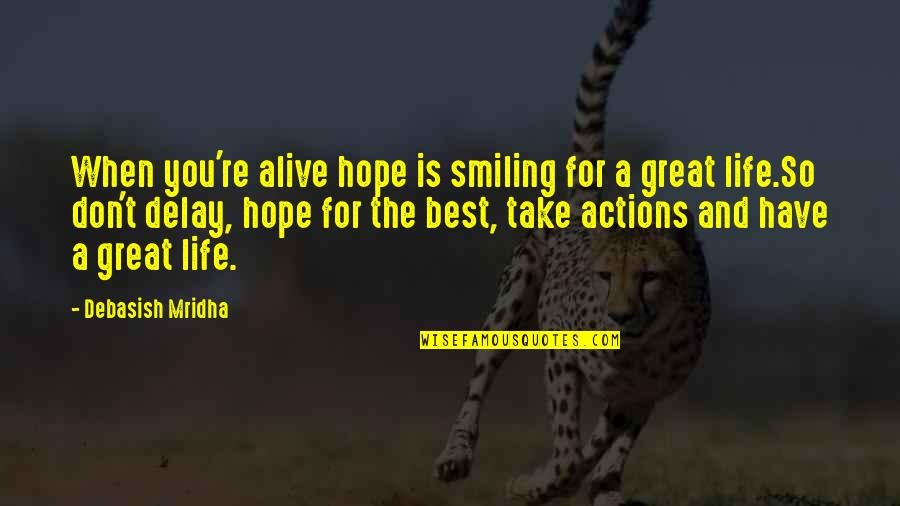 Hope The Best For You Quotes By Debasish Mridha: When you're alive hope is smiling for a