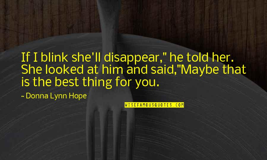 """Hope The Best For You Quotes By Donna Lynn Hope: If I blink she'll disappear,"""" he told her."""