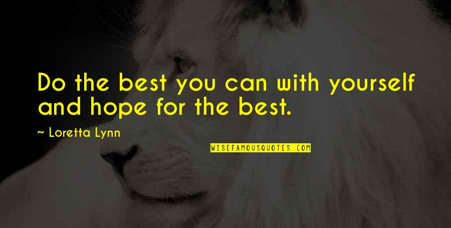Hope The Best For You Quotes By Loretta Lynn: Do the best you can with yourself and