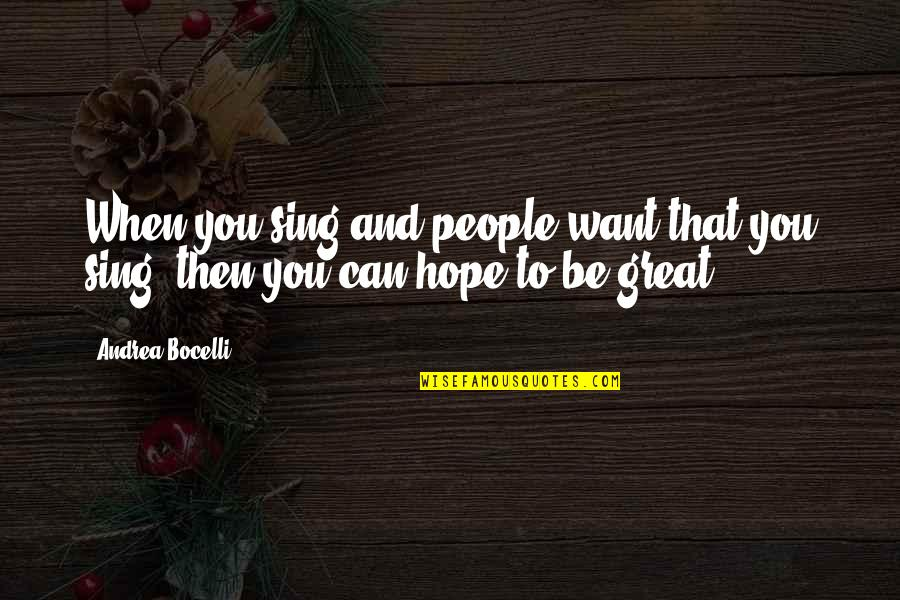 Hope To Quotes By Andrea Bocelli: When you sing and people want that you