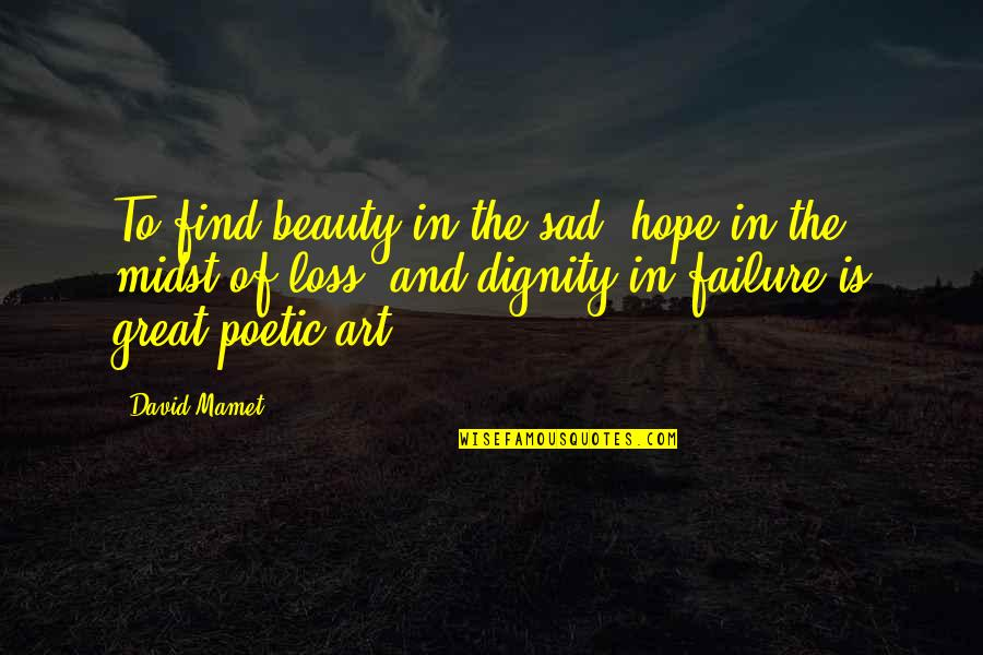 Hope To Quotes By David Mamet: To find beauty in the sad, hope in