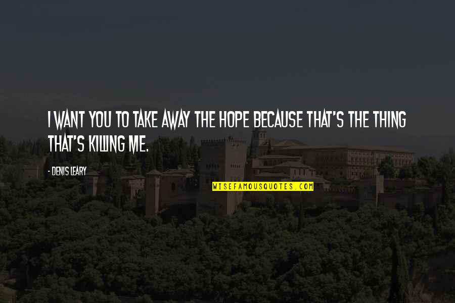 Hope To Quotes By Denis Leary: I want you to take away the hope