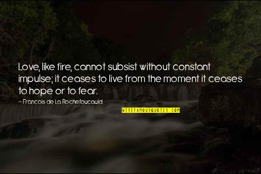 Hope To Quotes By Francois De La Rochefoucauld: Love, like fire, cannot subsist without constant impulse;