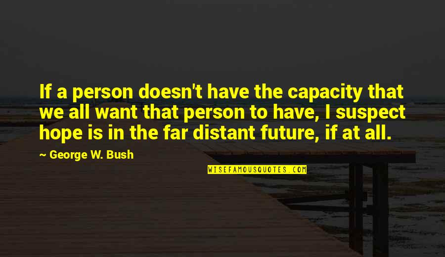 Hope To Quotes By George W. Bush: If a person doesn't have the capacity that