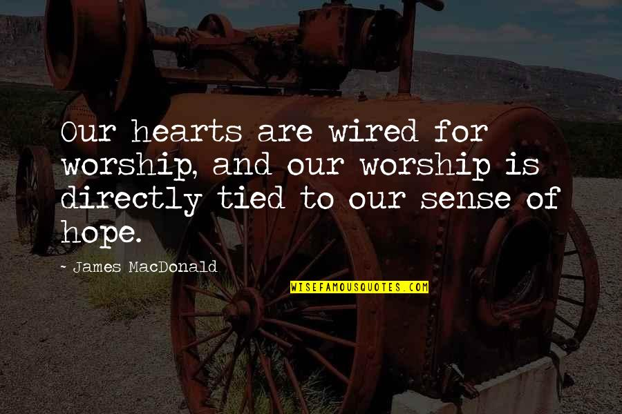 Hope To Quotes By James MacDonald: Our hearts are wired for worship, and our