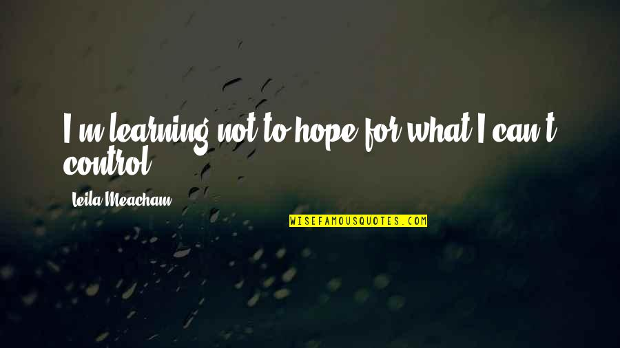 Hope To Quotes By Leila Meacham: I'm learning not to hope for what I