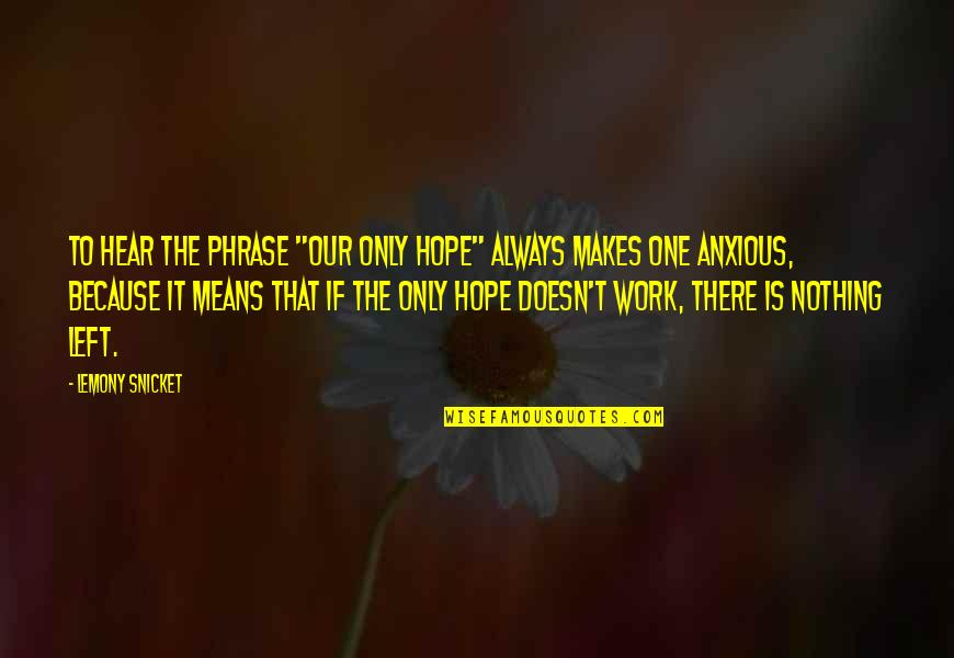 """Hope To Quotes By Lemony Snicket: To hear the phrase """"our only hope"""" always"""