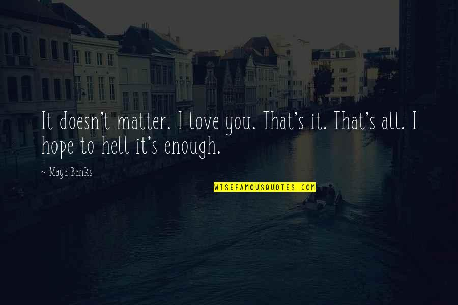 Hope To Quotes By Maya Banks: It doesn't matter. I love you. That's it.