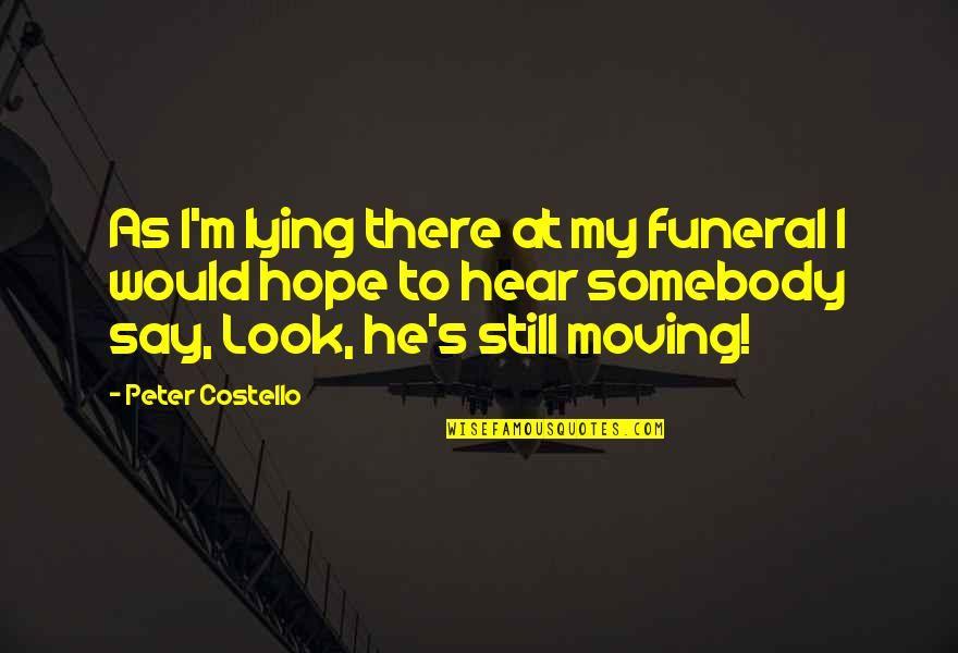 Hope To Quotes By Peter Costello: As I'm lying there at my funeral I