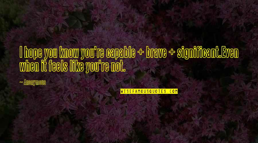 Hope You Know Quotes By Anonymous: I hope you know you're capable + brave