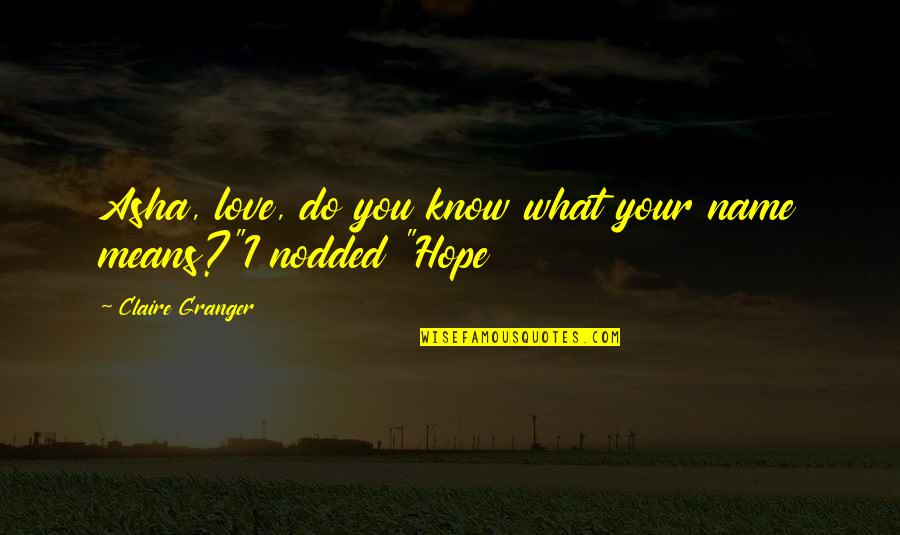 Hope You Know Quotes By Claire Granger: Asha, love, do you know what your name