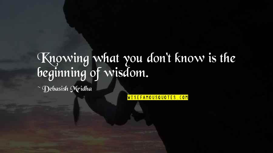 Hope You Know Quotes By Debasish Mridha: Knowing what you don't know is the beginning