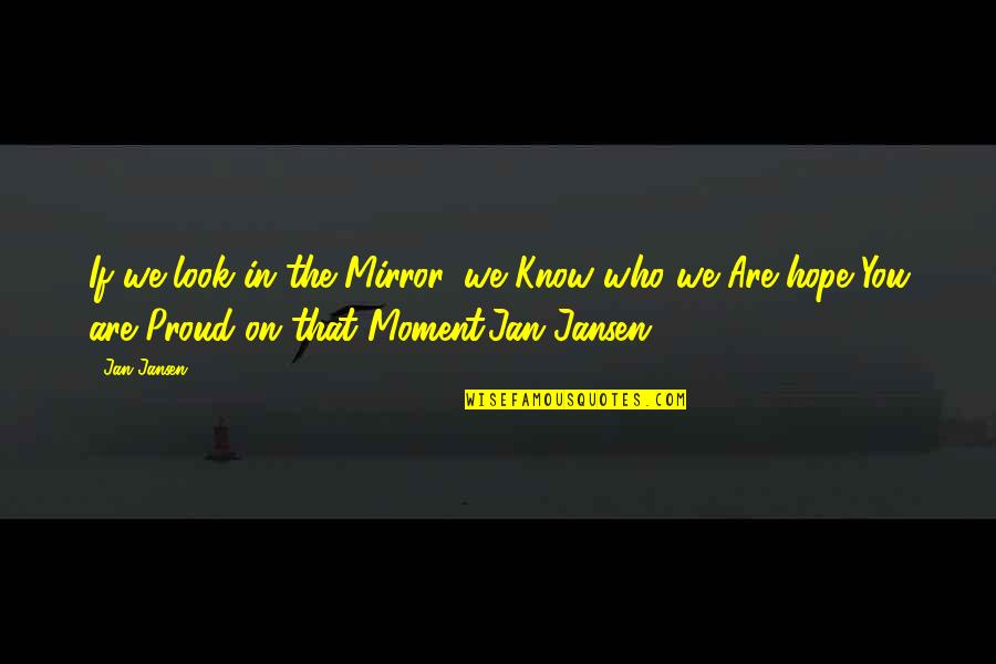 Hope You Know Quotes By Jan Jansen: If we look in the Mirror, we Know