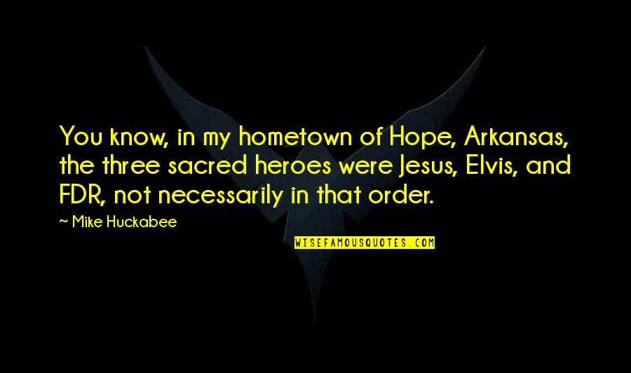 Hope You Know Quotes By Mike Huckabee: You know, in my hometown of Hope, Arkansas,