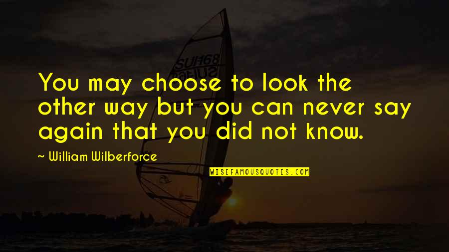 Hope You Know Quotes By William Wilberforce: You may choose to look the other way