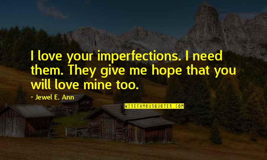 Hope You Will Be Mine Quotes By Jewel E. Ann: I love your imperfections. I need them. They