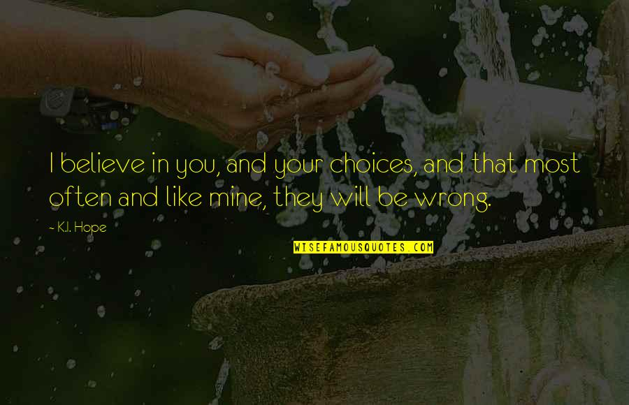 Hope You Will Be Mine Quotes By K.I. Hope: I believe in you, and your choices, and