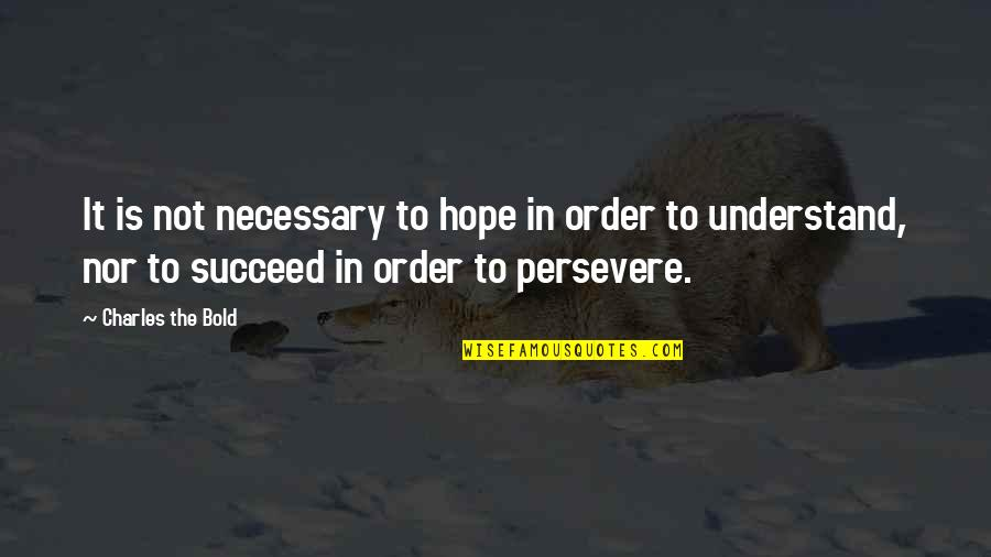 Hope You'll Understand Quotes By Charles The Bold: It is not necessary to hope in order
