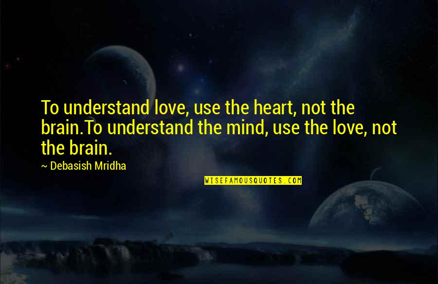 Hope You'll Understand Quotes By Debasish Mridha: To understand love, use the heart, not the