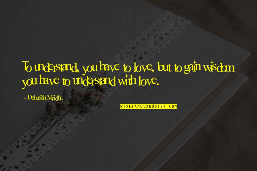 Hope You'll Understand Quotes By Debasish Mridha: To understand, you have to love, but to