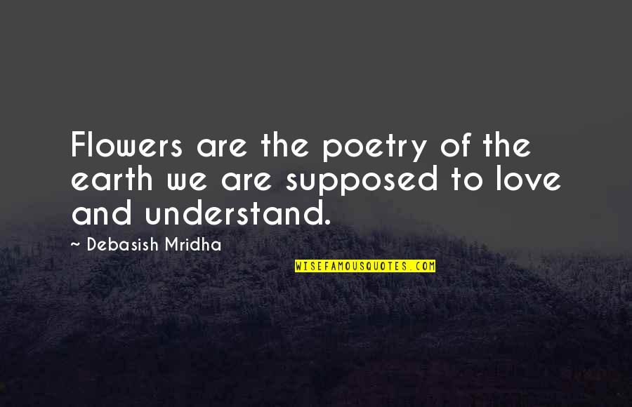 Hope You'll Understand Quotes By Debasish Mridha: Flowers are the poetry of the earth we