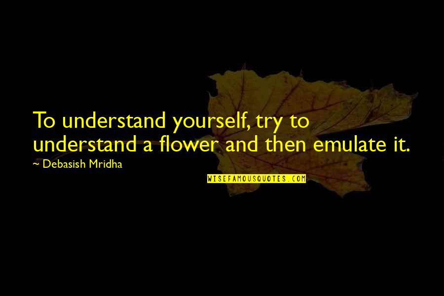 Hope You'll Understand Quotes By Debasish Mridha: To understand yourself, try to understand a flower