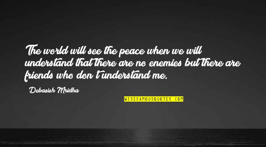 Hope You'll Understand Quotes By Debasish Mridha: The world will see the peace when we