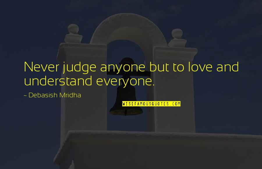 Hope You'll Understand Quotes By Debasish Mridha: Never judge anyone but to love and understand