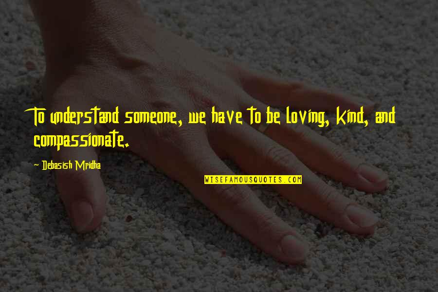 Hope You'll Understand Quotes By Debasish Mridha: To understand someone, we have to be loving,
