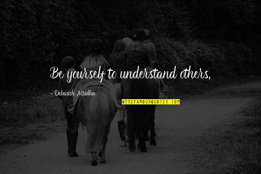 Hope You'll Understand Quotes By Debasish Mridha: Be yourself to understand others.