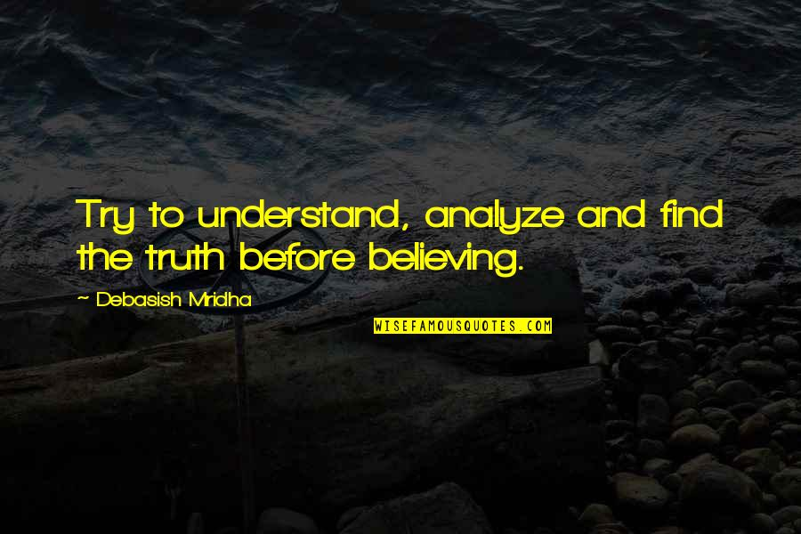 Hope You'll Understand Quotes By Debasish Mridha: Try to understand, analyze and find the truth