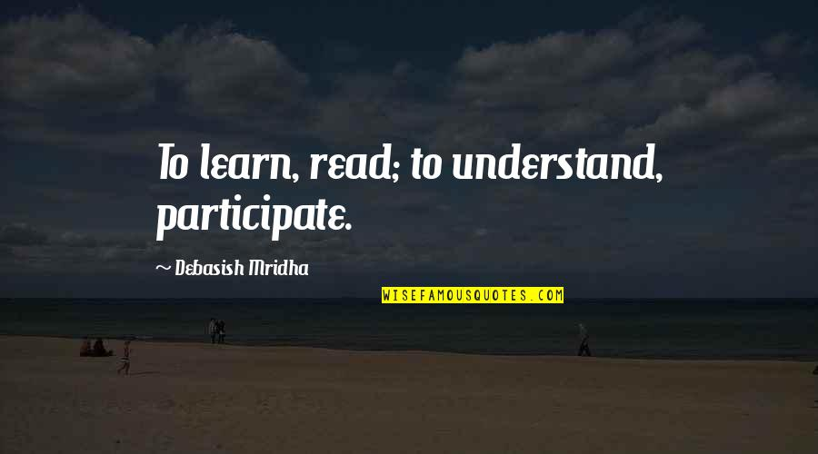 Hope You'll Understand Quotes By Debasish Mridha: To learn, read; to understand, participate.