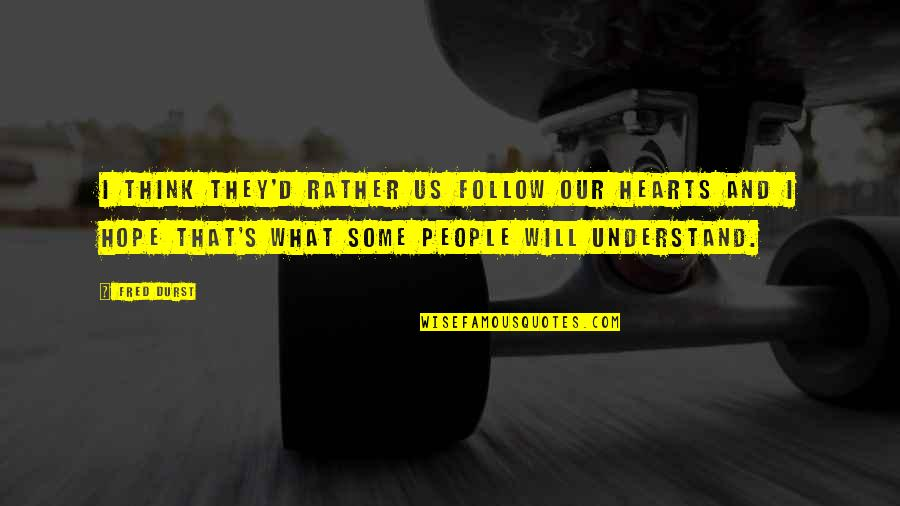 Hope You'll Understand Quotes By Fred Durst: I think they'd rather us follow our hearts