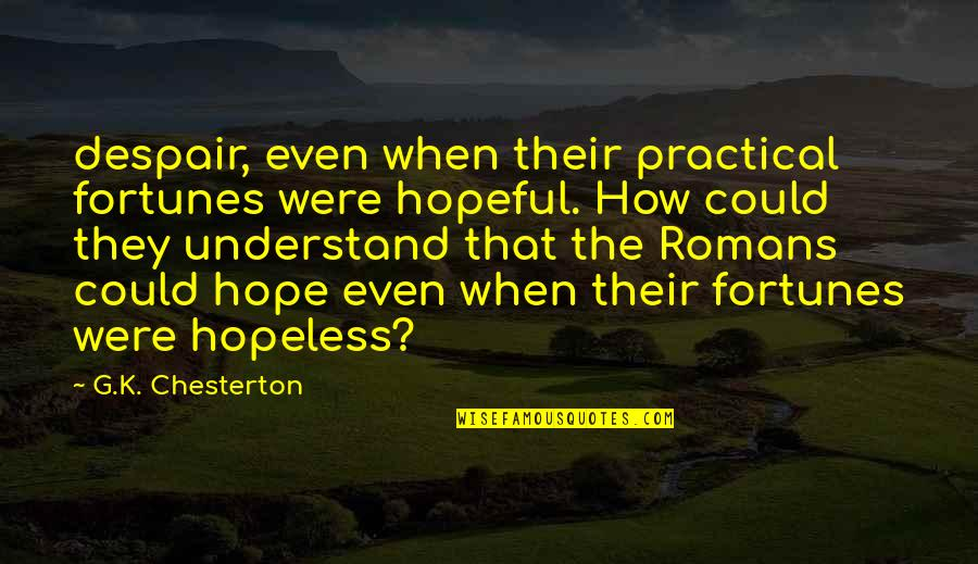 Hope You'll Understand Quotes By G.K. Chesterton: despair, even when their practical fortunes were hopeful.