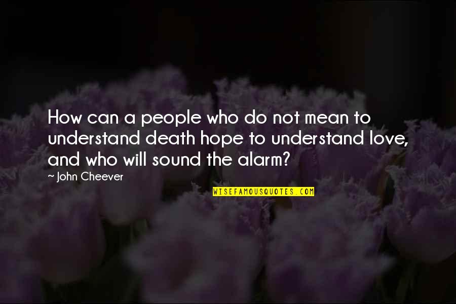Hope You'll Understand Quotes By John Cheever: How can a people who do not mean