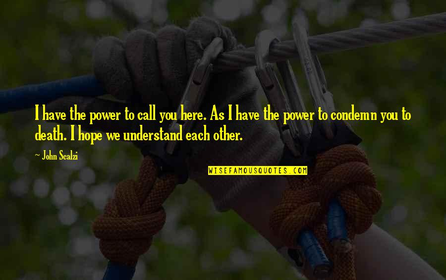 Hope You'll Understand Quotes By John Scalzi: I have the power to call you here.