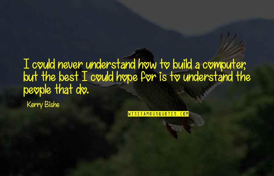 Hope You'll Understand Quotes By Kerry Bishe: I could never understand how to build a
