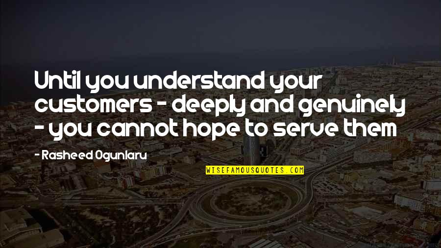 Hope You'll Understand Quotes By Rasheed Ogunlaru: Until you understand your customers - deeply and