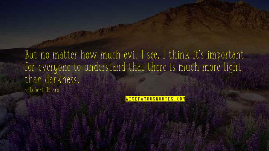 Hope You'll Understand Quotes By Robert Uttaro: But no matter how much evil I see,