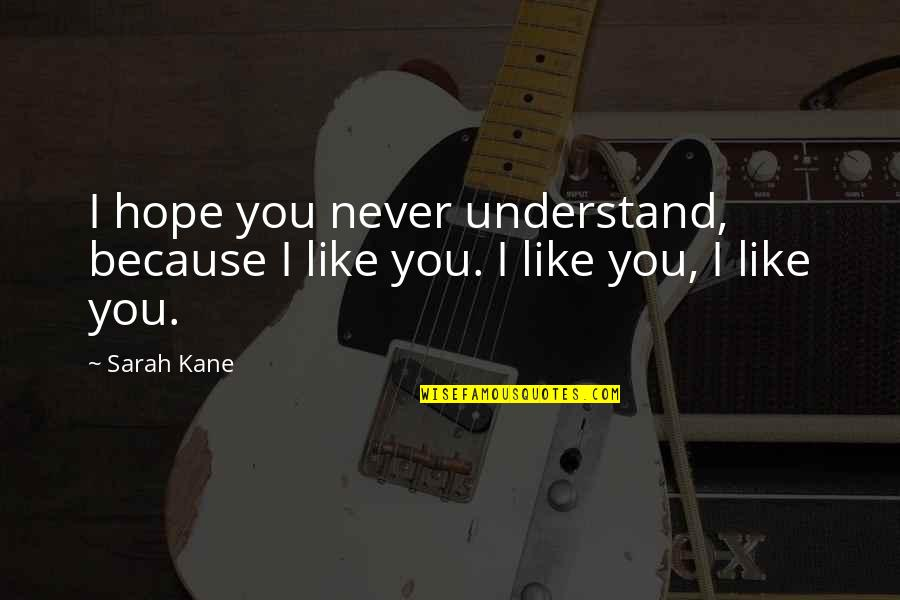 Hope You'll Understand Quotes By Sarah Kane: I hope you never understand, because I like