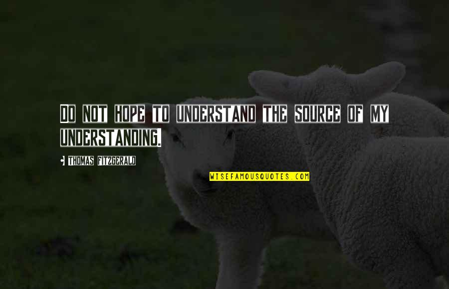 Hope You'll Understand Quotes By Thomas Fitzgerald: Do not hope to understand the source of