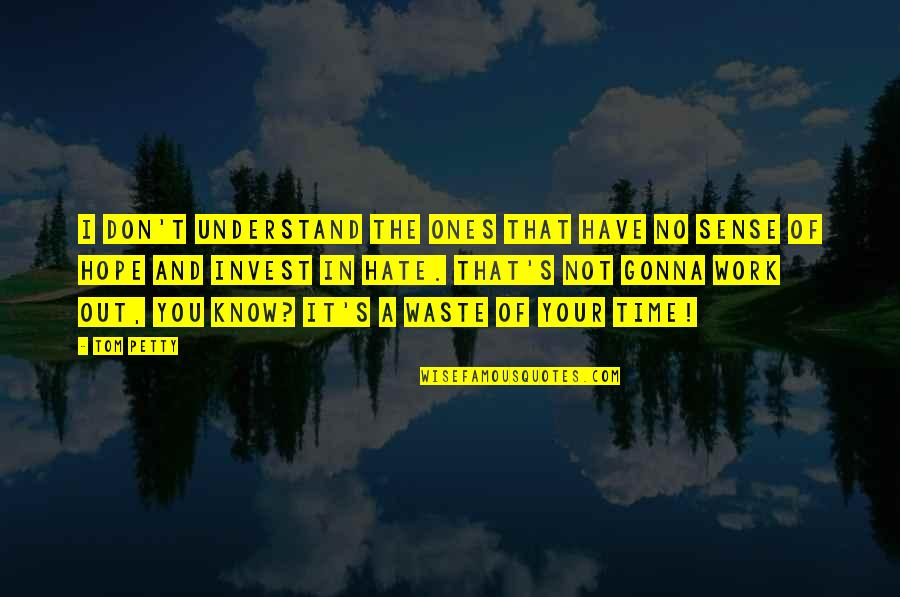 Hope You'll Understand Quotes By Tom Petty: I don't understand the ones that have no