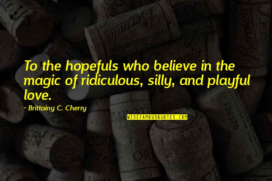 Hopefuls Quotes By Brittainy C. Cherry: To the hopefuls who believe in the magic