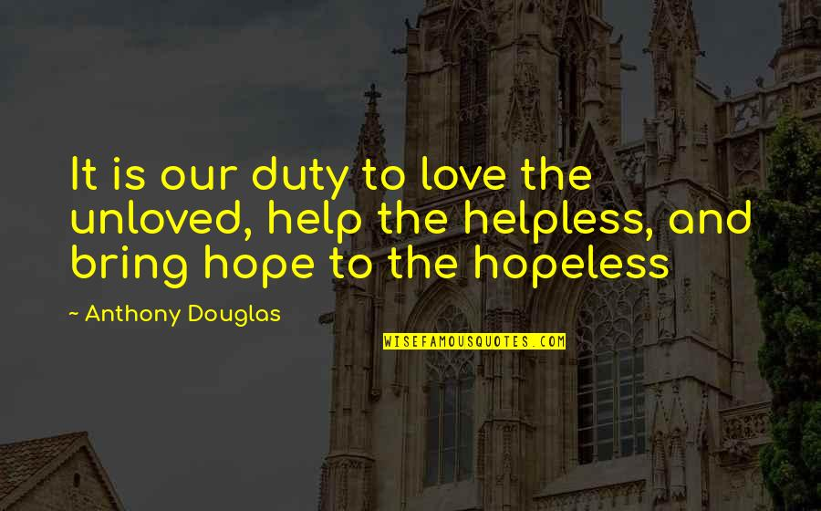 Hopeless Love Quotes By Anthony Douglas: It is our duty to love the unloved,