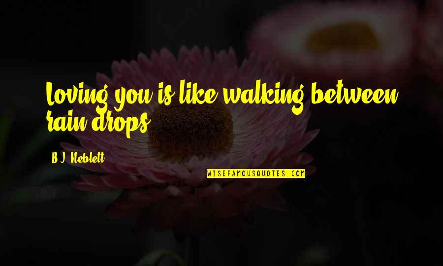 Hopeless Love Quotes By B.J. Neblett: Loving you is like walking between rain drops.