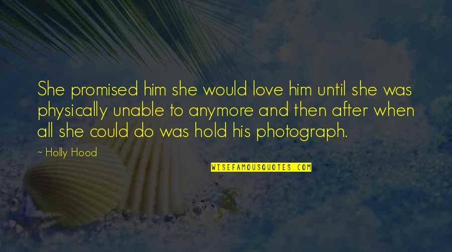 Hopeless Love Quotes By Holly Hood: She promised him she would love him until