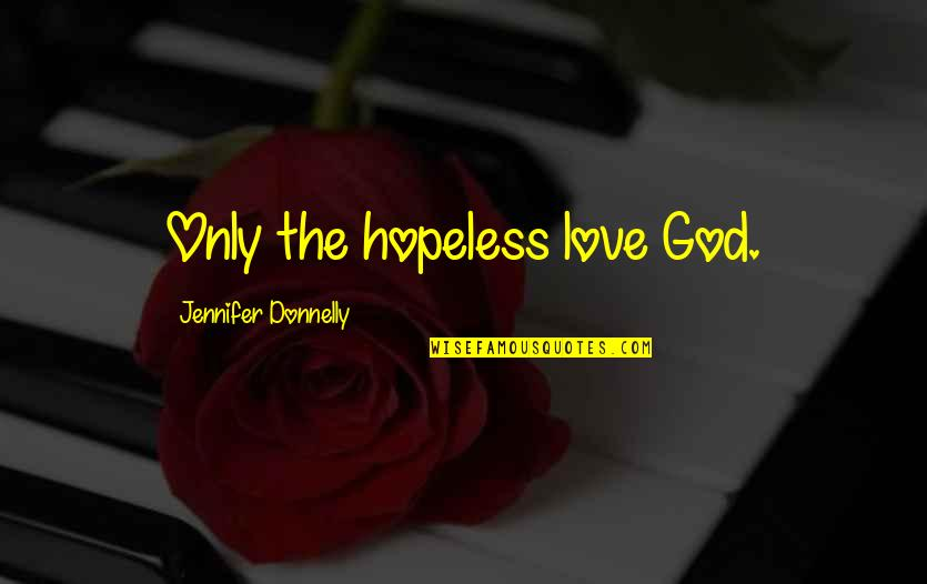 Hopeless Love Quotes By Jennifer Donnelly: Only the hopeless love God.
