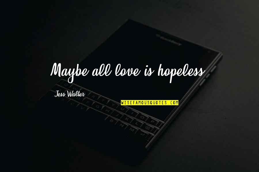 Hopeless Love Quotes By Jess Walter: Maybe all love is hopeless.