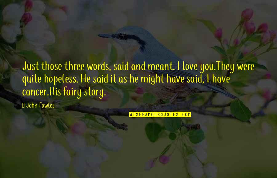 Hopeless Love Quotes By John Fowles: Just those three words, said and meant. I