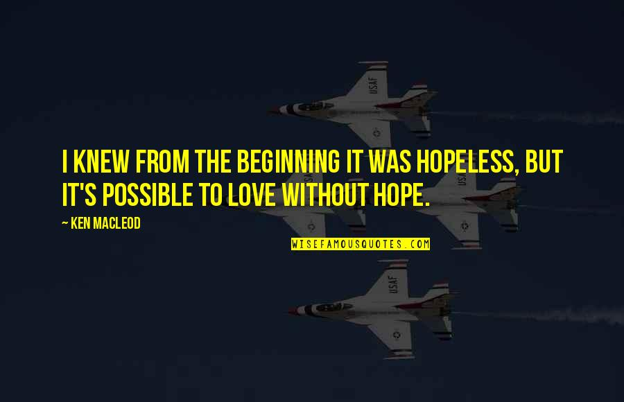 Hopeless Love Quotes By Ken MacLeod: I knew from the beginning it was hopeless,